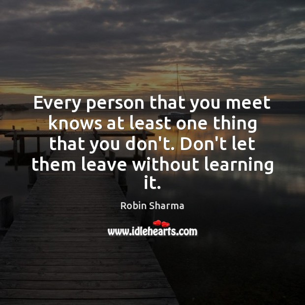 Every person that you meet knows at least one thing that you Robin Sharma Picture Quote