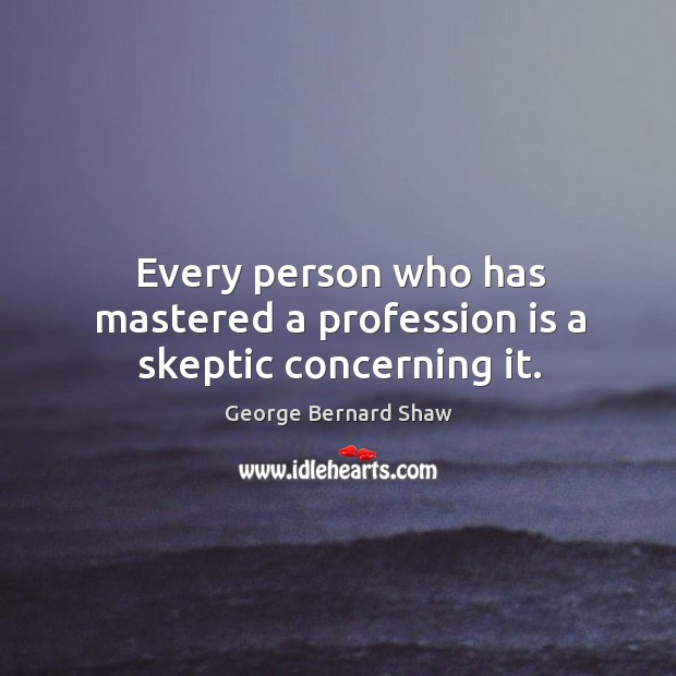 Every person who has mastered a profession is a skeptic concerning it. Image