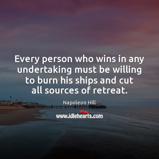 Every person who wins in any undertaking must be willing to burn Napoleon Hill Picture Quote