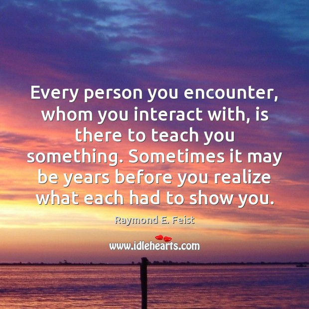 Every person you encounter, whom you interact with, is there to teach Image
