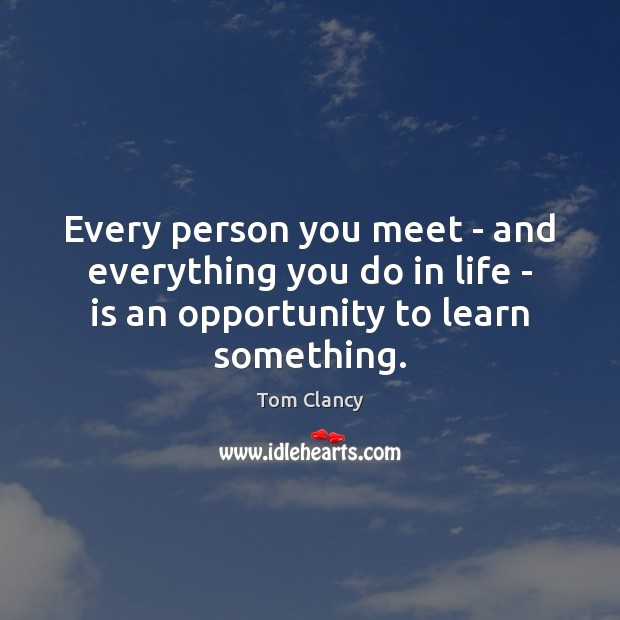 Every person you meet – and everything you do in life – Tom Clancy Picture Quote