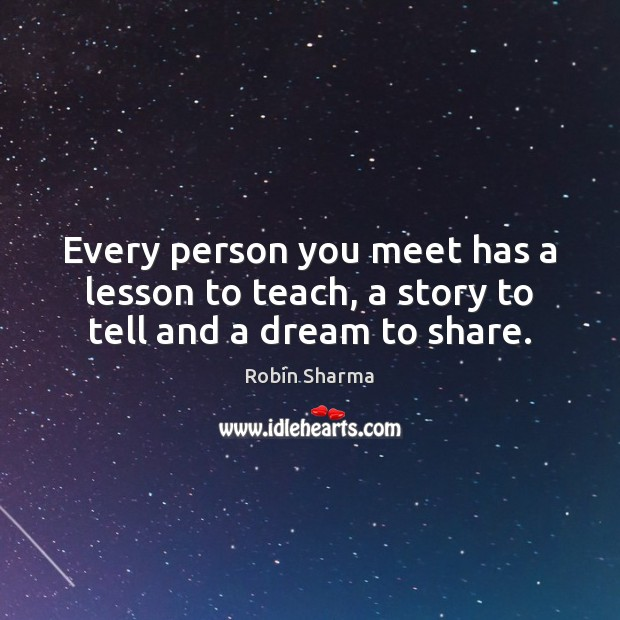 Every person you meet has a lesson to teach, a story to tell and a dream to share. Robin Sharma Picture Quote