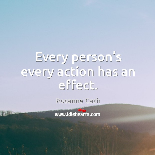 Every person's every action has an effect. Rosanne Cash Picture Quote
