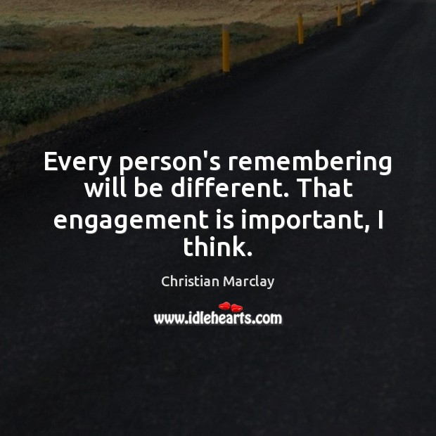 Every person's remembering will be different. That engagement is important, I think. Engagement Quotes Image