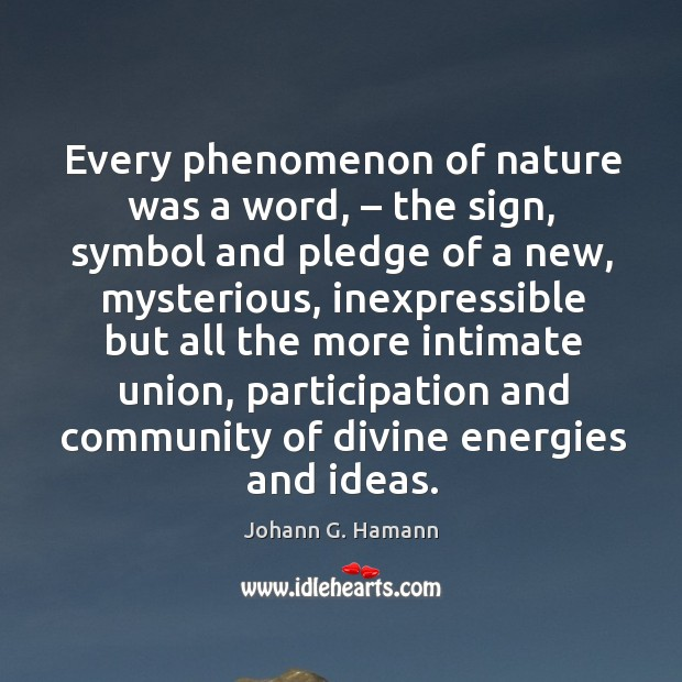 Every phenomenon of nature was a word, – the sign, symbol and pledge of a new, mysterious Image