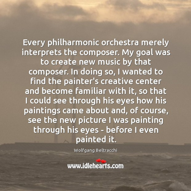 Every philharmonic orchestra merely interprets the composer. My goal was to create Image