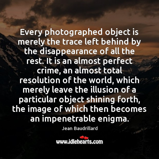 Every photographed object is merely the trace left behind by the disappearance Jean Baudrillard Picture Quote