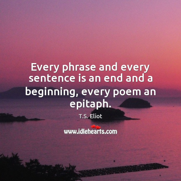Image, Every phrase and every sentence is an end and a beginning, every poem an epitaph.