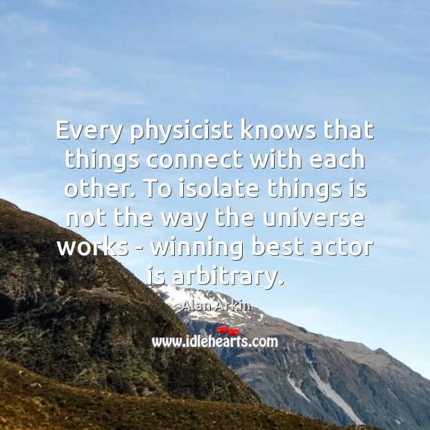 Every physicist knows that things connect with each other. To isolate things Alan Arkin Picture Quote