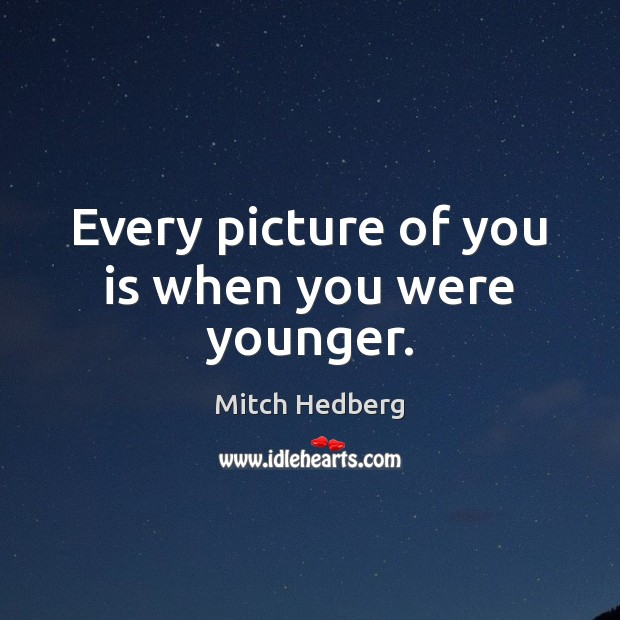 Every picture of you is when you were younger. Mitch Hedberg Picture Quote