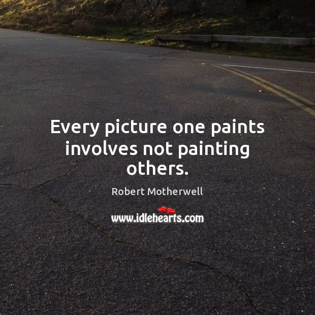 Every picture one paints involves not painting others. Robert Motherwell Picture Quote