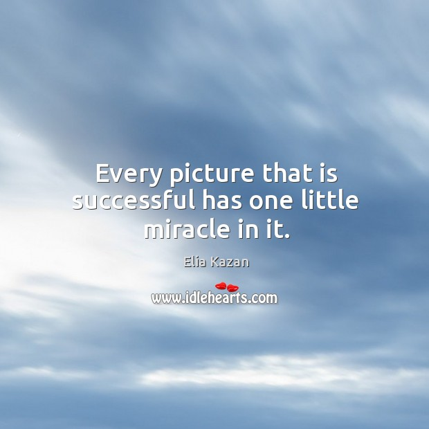 Every picture that is successful has one little miracle in it. Elia Kazan Picture Quote