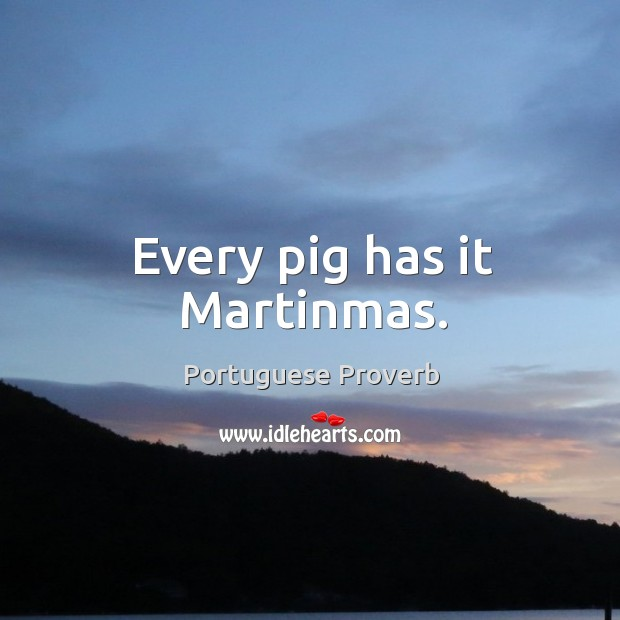 Every pig has it martinmas. Image