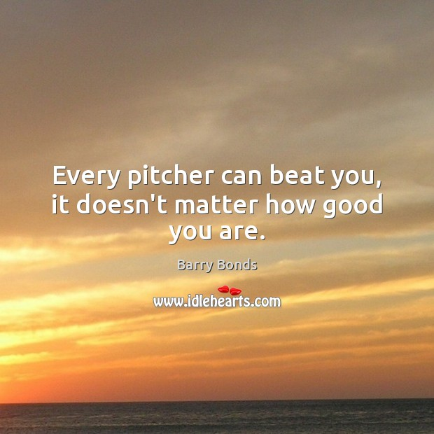 Every pitcher can beat you, it doesn't matter how good you are. Barry Bonds Picture Quote
