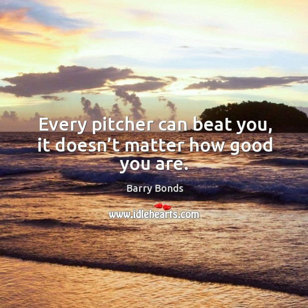 Every pitcher can beat you, it doesn't matter how good you are. Image