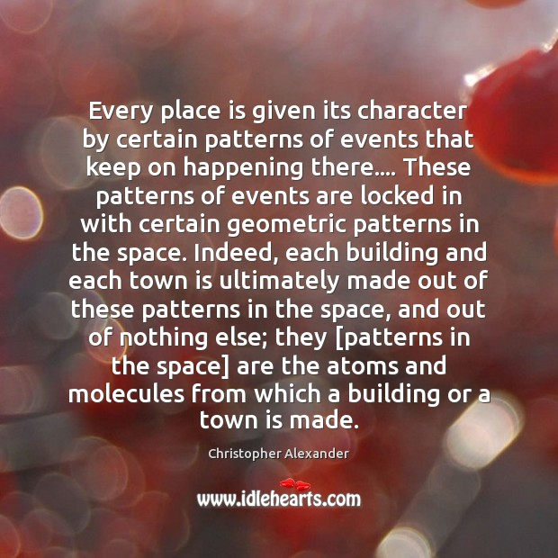 Every place is given its character by certain patterns of events that Christopher Alexander Picture Quote