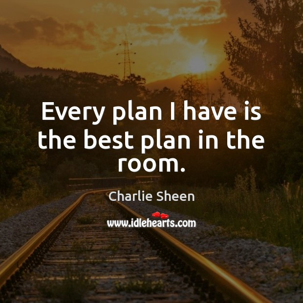 Every plan I have is the best plan in the room. Image