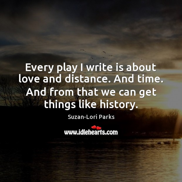 Every play I write is about love and distance. And time. And Image