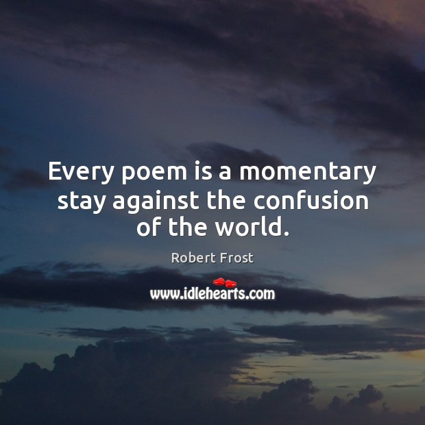 Image, Every poem is a momentary stay against the confusion of the world.