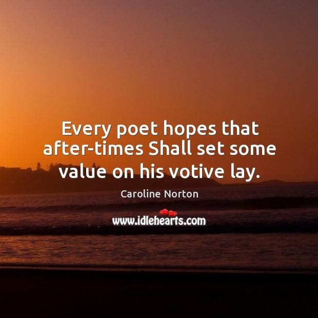 Every poet hopes that after-times Shall set some value on his votive lay. Image