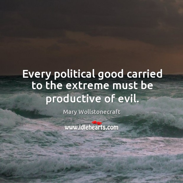 Every political good carried to the extreme must be productive of evil. Image