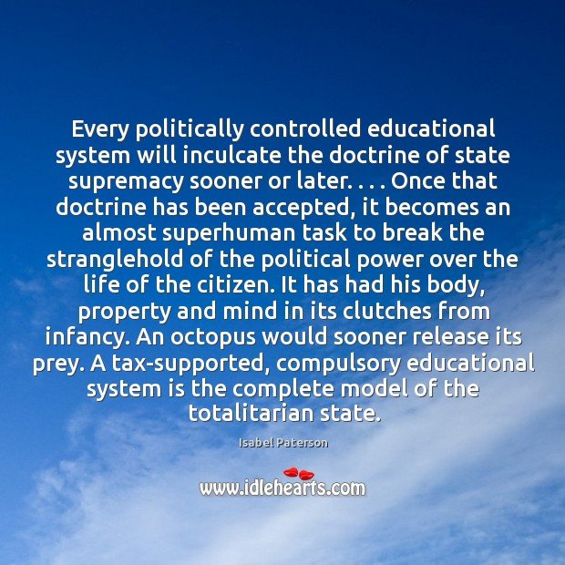 Every politically controlled educational system will inculcate the doctrine of state supremacy Isabel Paterson Picture Quote