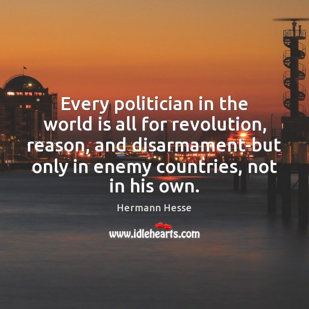 Every politician in the world is all for revolution, reason, and disarmament-but Hermann Hesse Picture Quote
