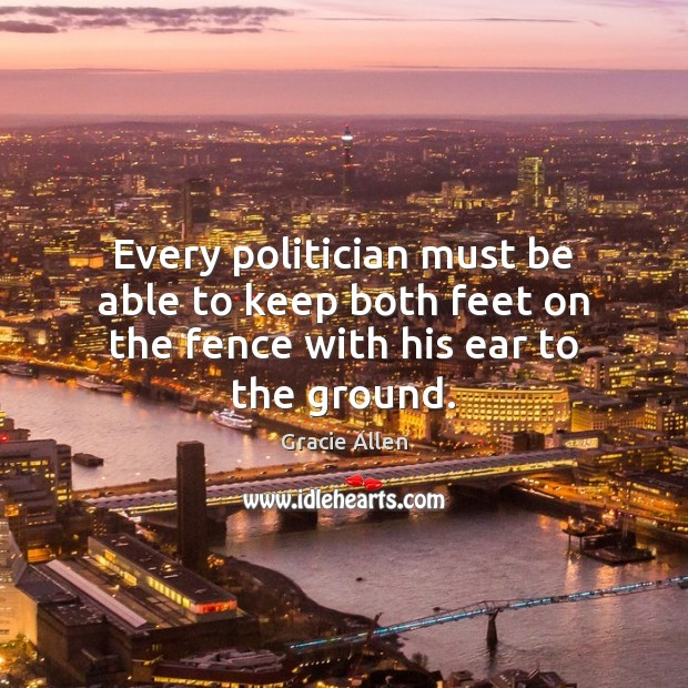 Every politician must be able to keep both feet on the fence with his ear to the ground. Gracie Allen Picture Quote