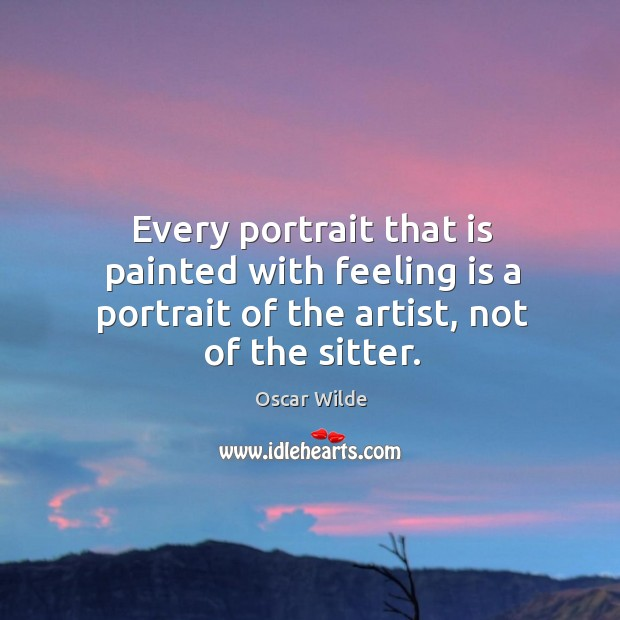 Image, Every portrait that is painted with feeling is a portrait of the artist, not of the sitter.
