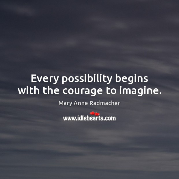 Every possibility begins with the courage to imagine. Mary Anne Radmacher Picture Quote