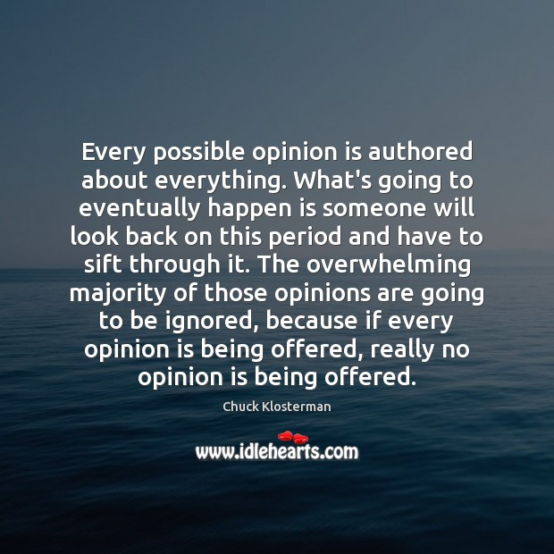 Every possible opinion is authored about everything. What's going to eventually happen Chuck Klosterman Picture Quote