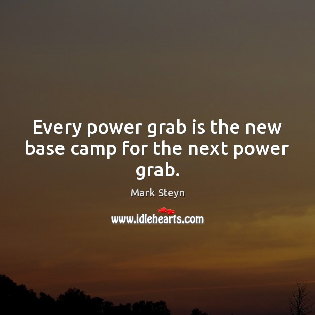 Image, Every power grab is the new base camp for the next power grab.