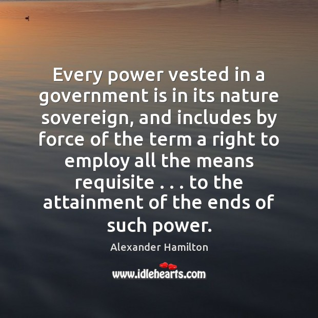 Every power vested in a government is in its nature sovereign, and Alexander Hamilton Picture Quote
