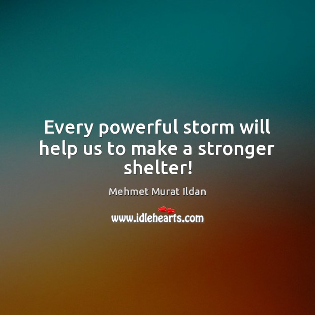 Every powerful storm will help us to make a stronger shelter! Image