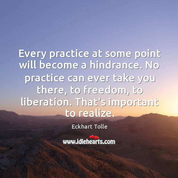 Every practice at some point will become a hindrance. No practice can Image