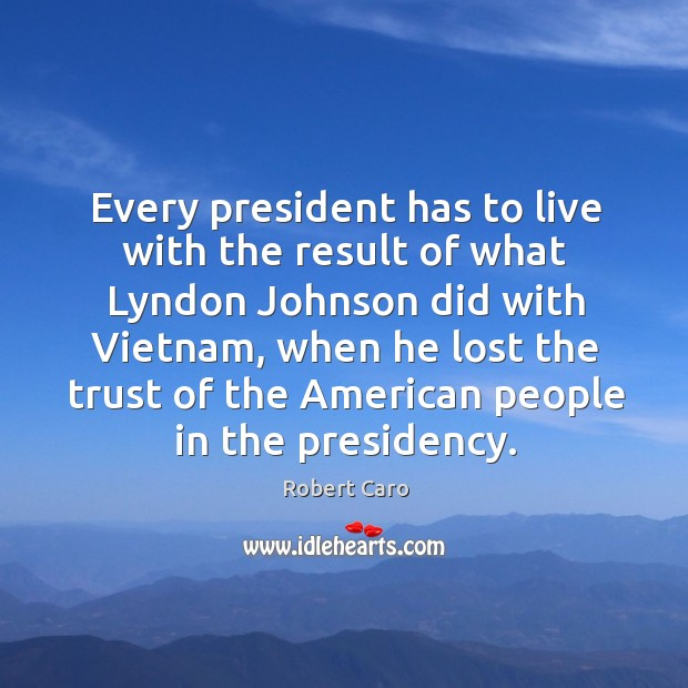 Every president has to live with the result of what lyndon johnson did with vietnam Image