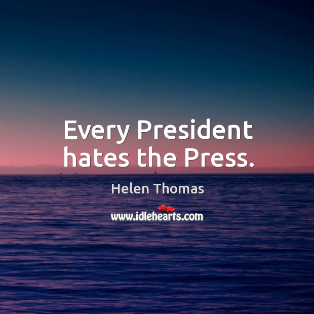 Every president hates the press. Image