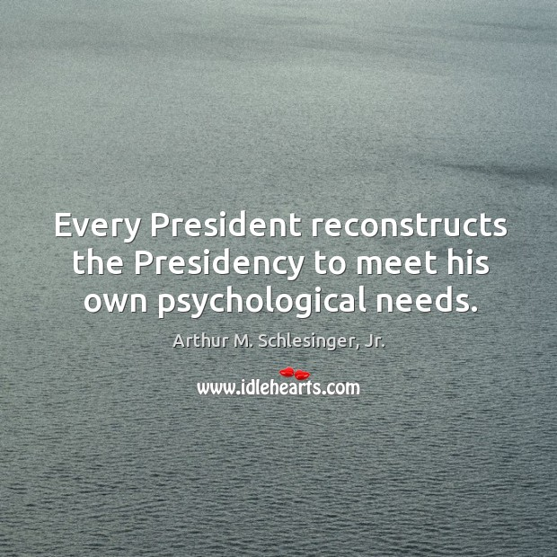 Every President reconstructs the Presidency to meet his own psychological needs. Arthur M. Schlesinger, Jr. Picture Quote