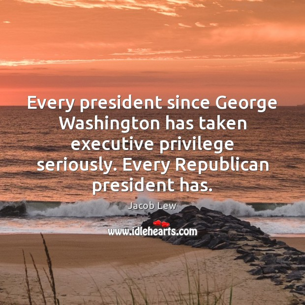 Every president since George Washington has taken executive privilege seriously. Every Republican Image