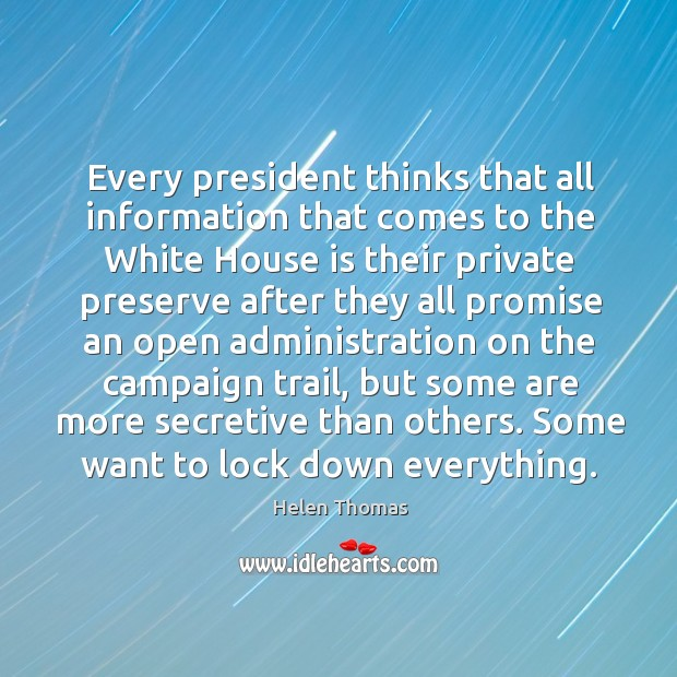 Every president thinks that all information that comes to the white house is their Helen Thomas Picture Quote