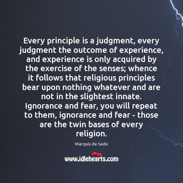Every principle is a judgment, every judgment the outcome of experience, and Marquis de Sade Picture Quote