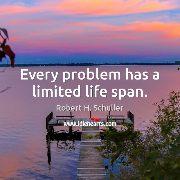 Every problem has a limited life span. Robert H. Schuller Picture Quote