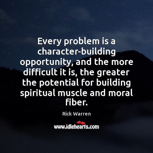Every problem is a character-building opportunity, and the more difficult it is, Rick Warren Picture Quote