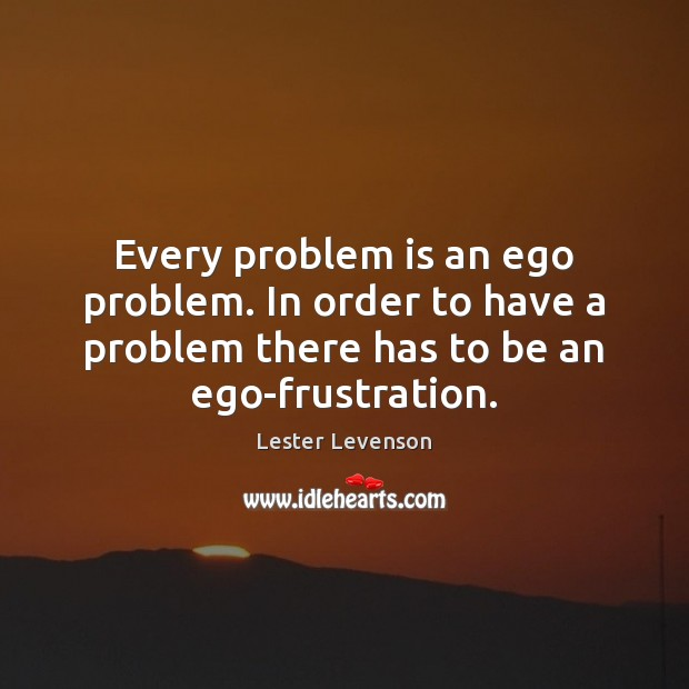 Every problem is an ego problem. In order to have a problem Image