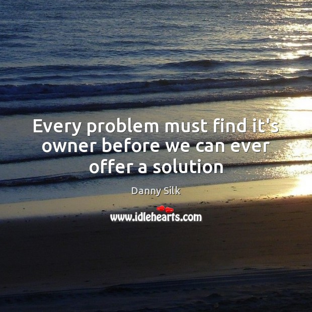 Image, Every problem must find it's owner before we can ever offer a solution