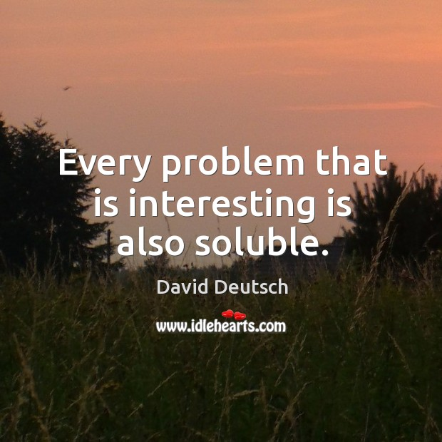 Every problem that is interesting is also soluble. David Deutsch Picture Quote