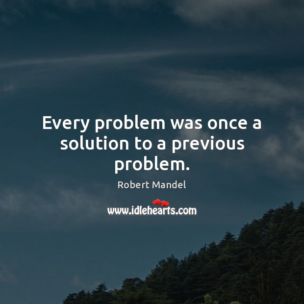 Every problem was once a solution to a previous problem. Robert Mandel Picture Quote