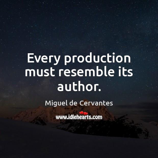 Every production must resemble its author. Miguel de Cervantes Picture Quote