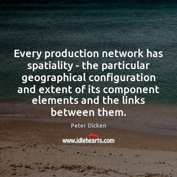 Every production network has spatiality – the particular geographical configuration and extent Image