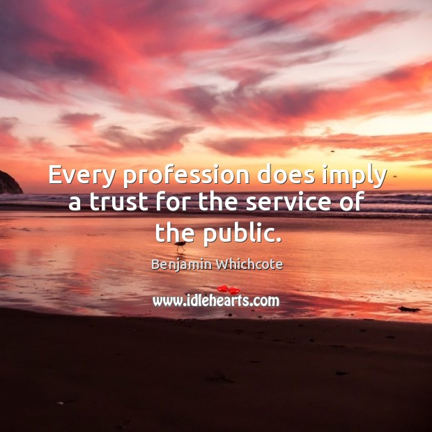Every profession does imply a trust for the service of the public. Benjamin Whichcote Picture Quote